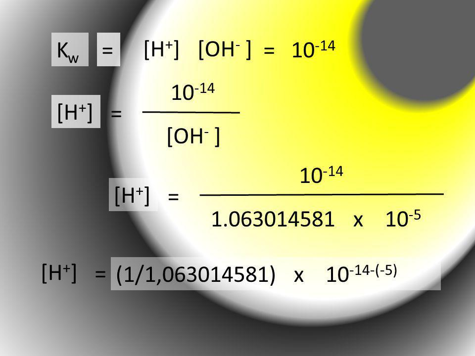 Kw = [H+] [OH- ] = 10-14. 10-14. [H+] = [OH- ] 10-14. [H+] = 1.063014581 x 10-5. [H+]